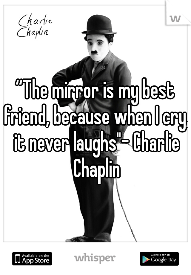 """""""The mirror is my best friend, because when I cry, it never laughs""""- Charlie Chaplin"""