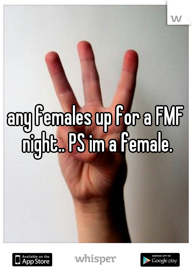 any females up for a FMF night.. PS im a female.