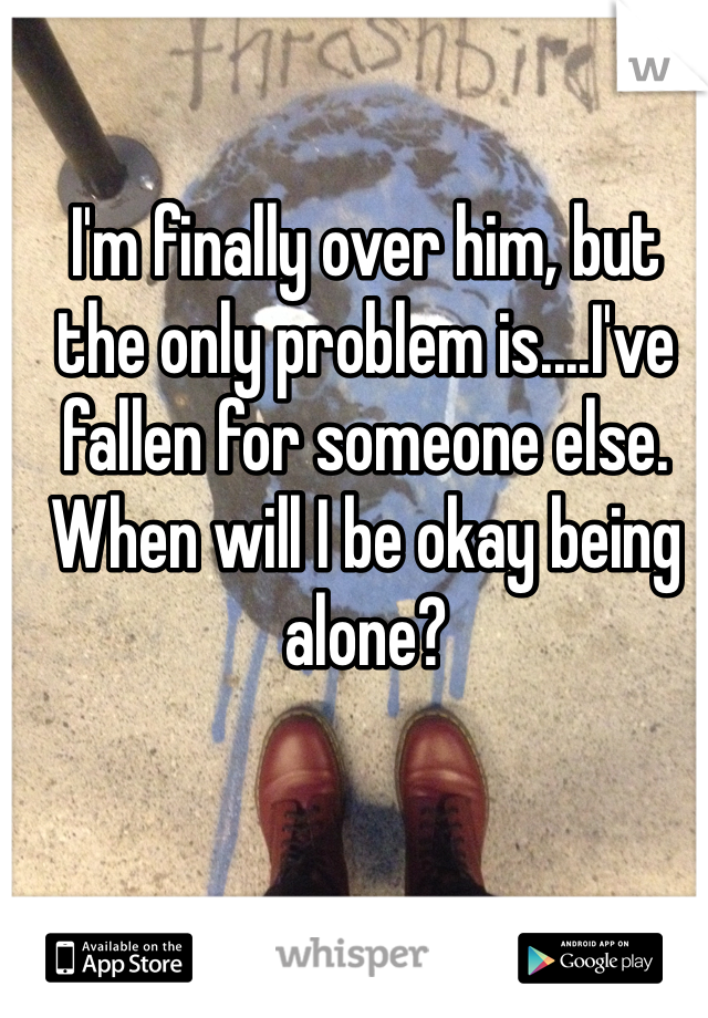 I'm finally over him, but the only problem is....I've fallen for someone else. When will I be okay being alone?