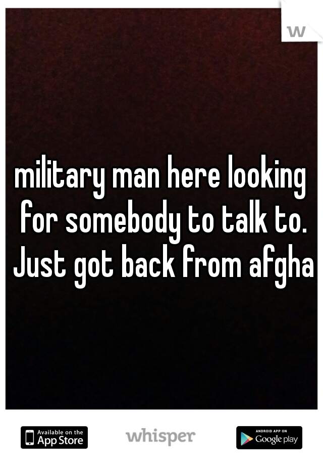 military man here looking for somebody to talk to. Just got back from afghan