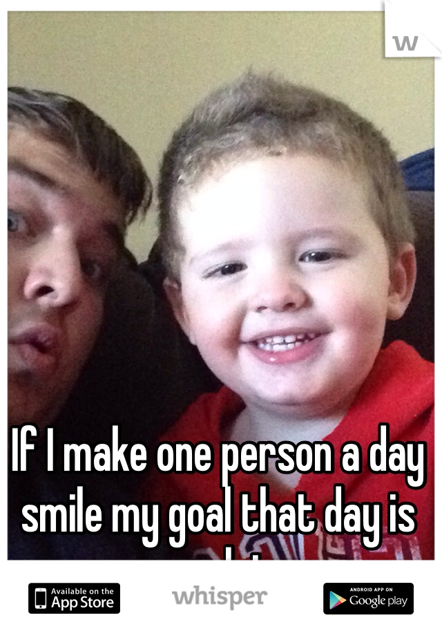 If I make one person a day smile my goal that day is complete.