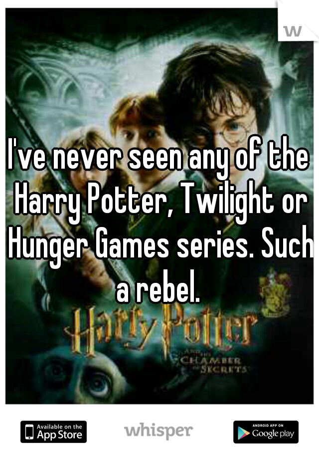 I've never seen any of the Harry Potter, Twilight or Hunger Games series. Such a rebel.