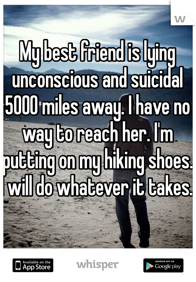 My best friend is lying unconscious and suicidal 5000 miles away. I have no way to reach her. I'm putting on my hiking shoes. I will do whatever it takes.