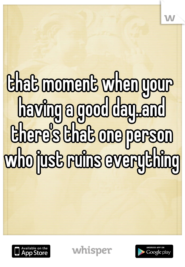 that moment when your having a good day..and there's that one person who just ruins everything