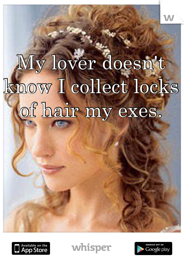 My lover doesn't know I collect locks of hair my exes.