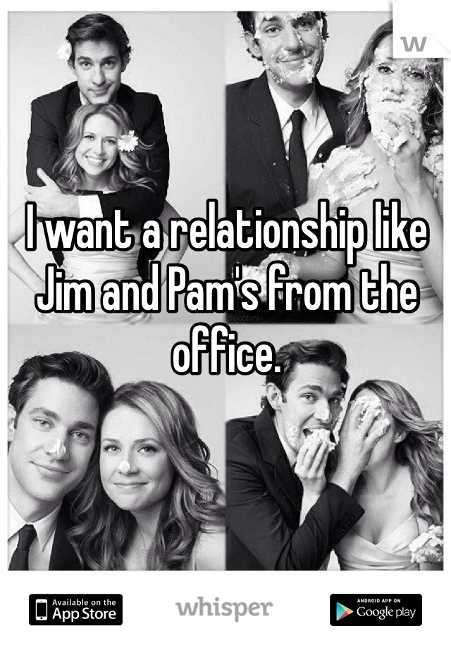 I want a relationship like Jim and Pam's from the office.
