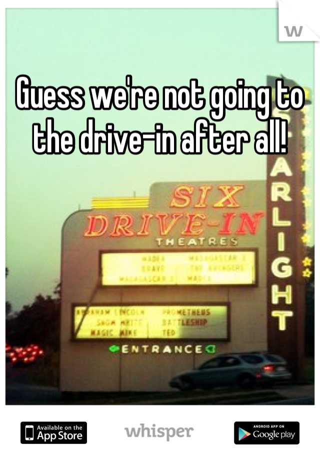 Guess we're not going to the drive-in after all!
