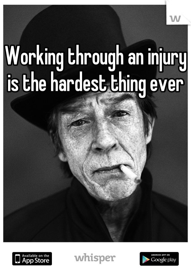 Working through an injury is the hardest thing ever