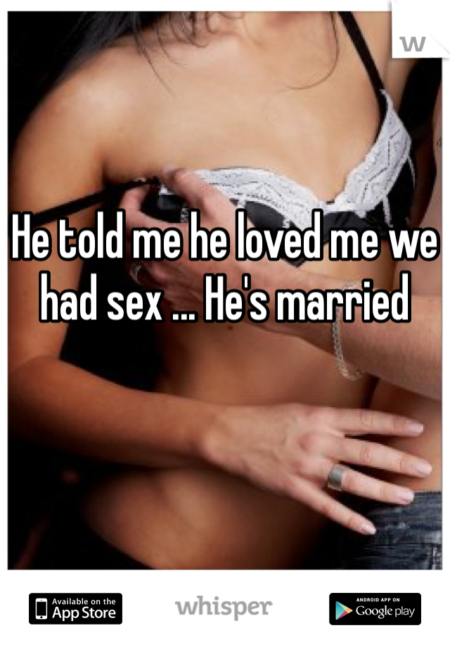 He told me he loved me we had sex ... He's married