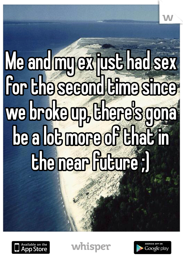 Me and my ex just had sex for the second time since we broke up, there's gona be a lot more of that in the near future ;)