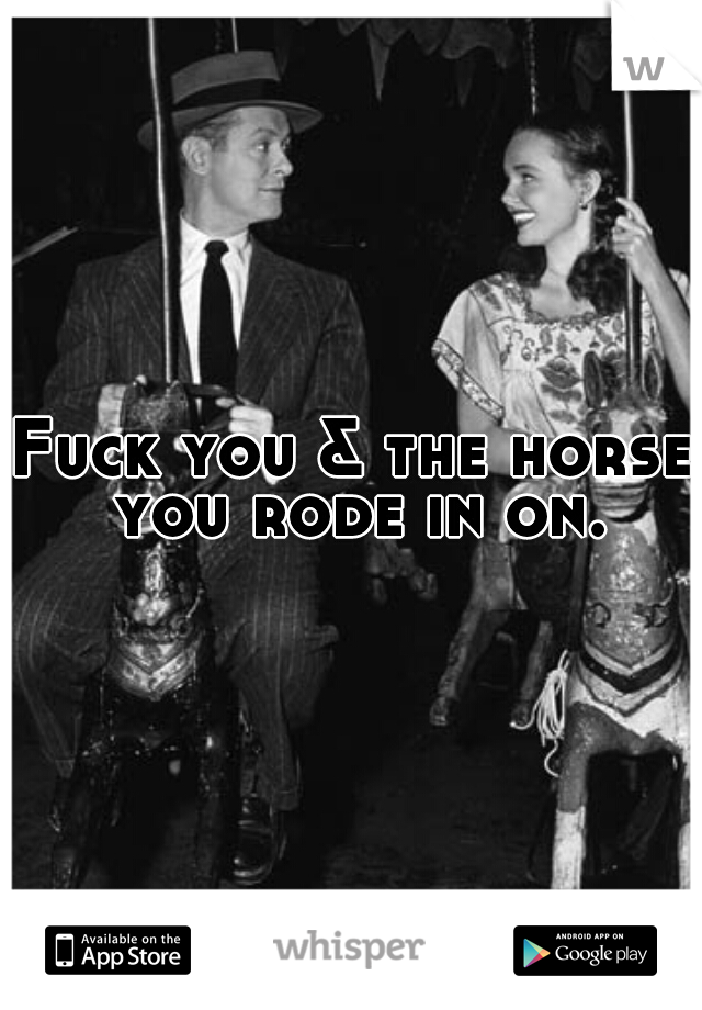 Fuck you & the horse you rode in on.