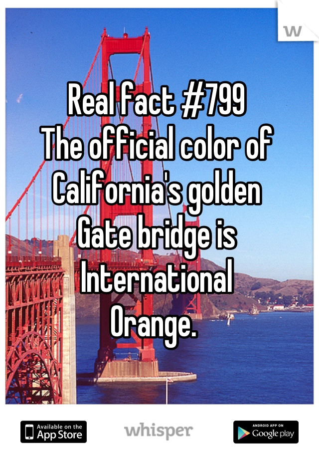 Real fact #799 The official color of California's golden Gate bridge is International  Orange.