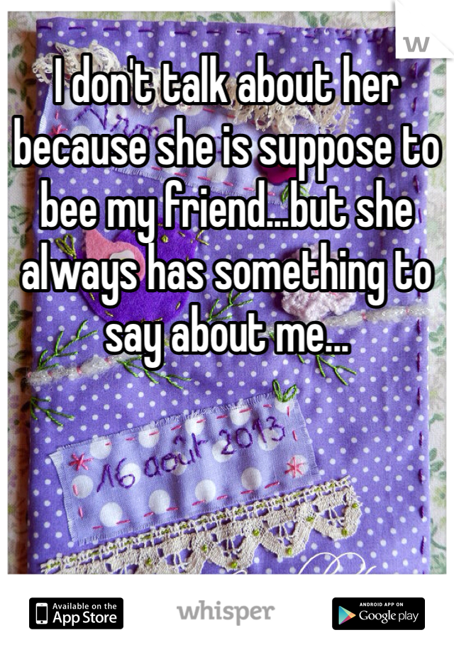 I don't talk about her because she is suppose to bee my friend...but she always has something to say about me...