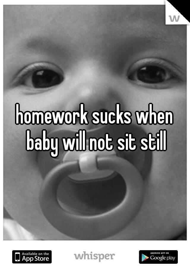 homework sucks when baby will not sit still
