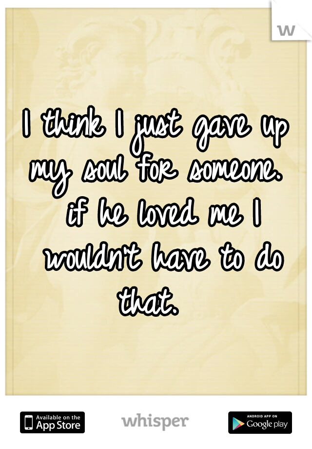 I think I just gave up my soul for someone.  if he loved me I wouldn't have to do that.