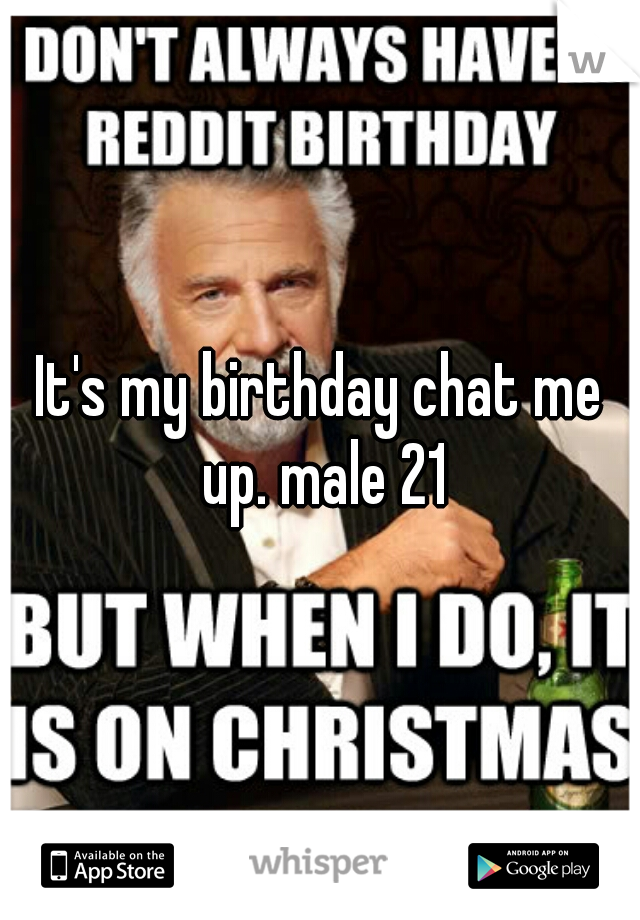 It's my birthday chat me up. male 21