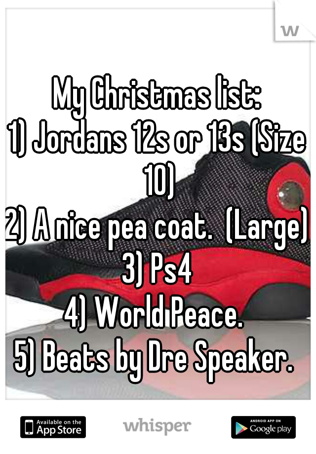My Christmas list: 1) Jordans 12s or 13s (Size 10) 2) A nice pea coat.  (Large) 3) Ps4 4) World Peace.  5) Beats by Dre Speaker.