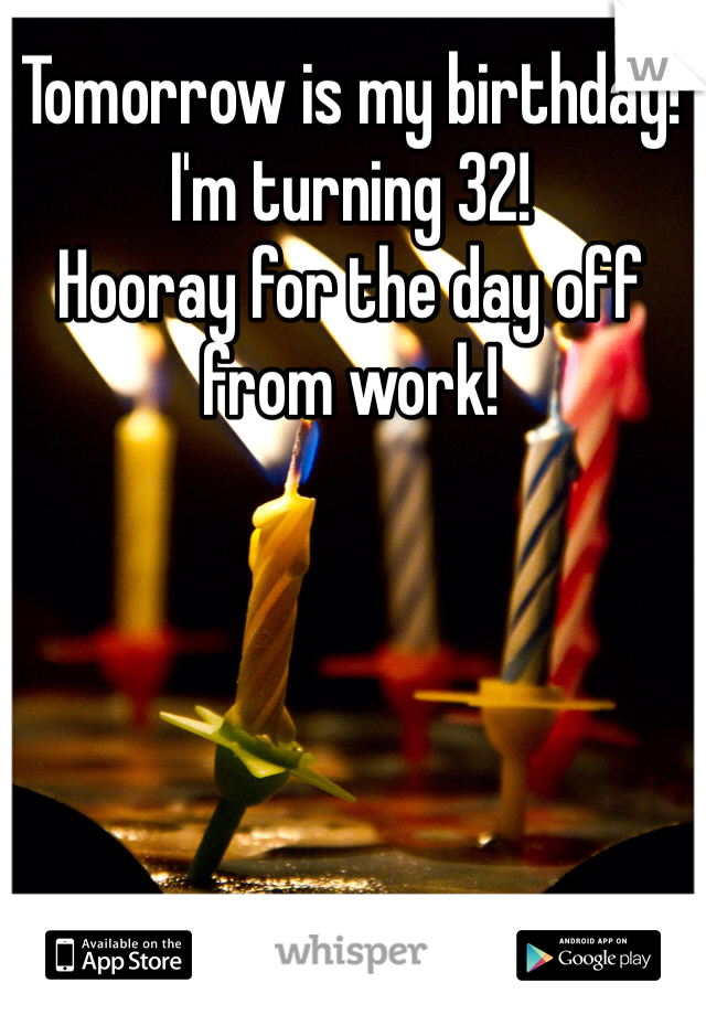 Tomorrow is my birthday! I'm turning 32! Hooray for the day off from work!