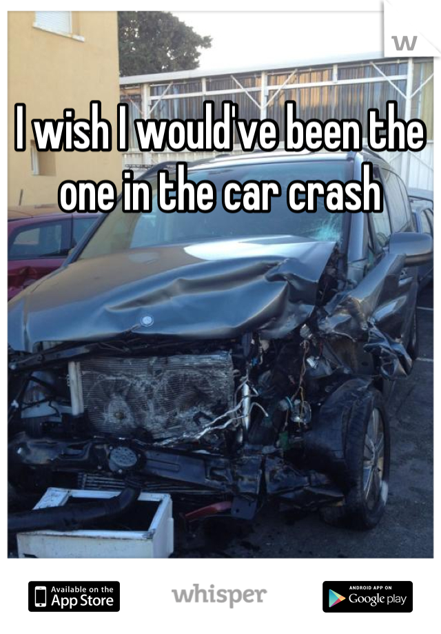 I wish I would've been the one in the car crash