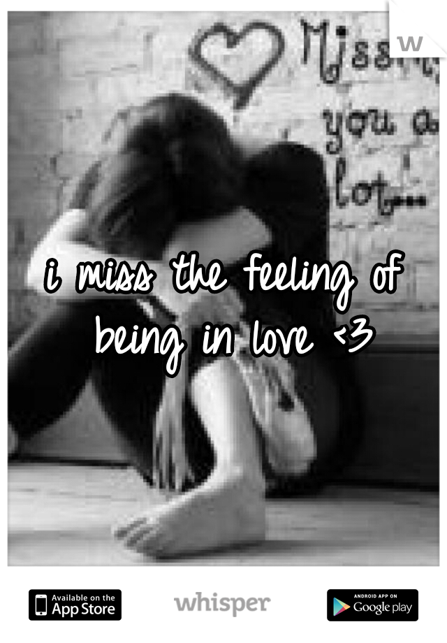 i miss the feeling of being in love <3