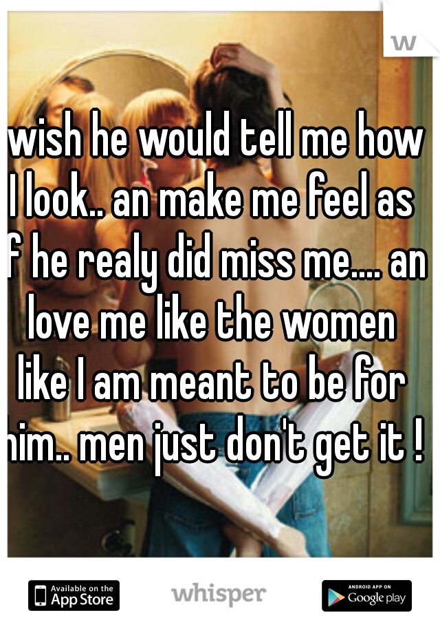I wish he would tell me how I look.. an make me feel as if he realy did miss me.... an love me like the women like I am meant to be for him.. men just don't get it !