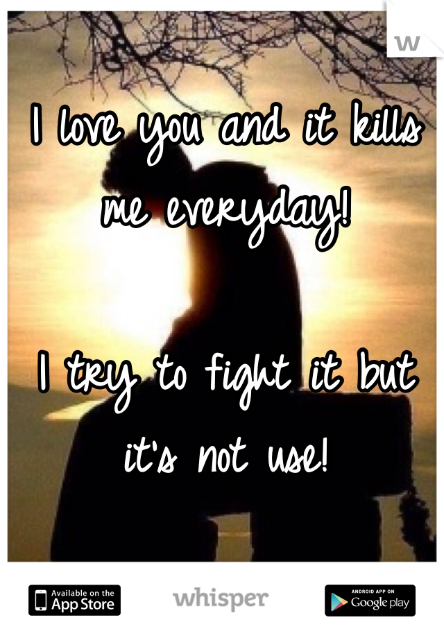 I love you and it kills me everyday!   I try to fight it but it's not use!