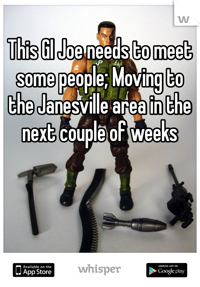 This GI Joe needs to meet some people; Moving to the Janesville area in the next couple of weeks