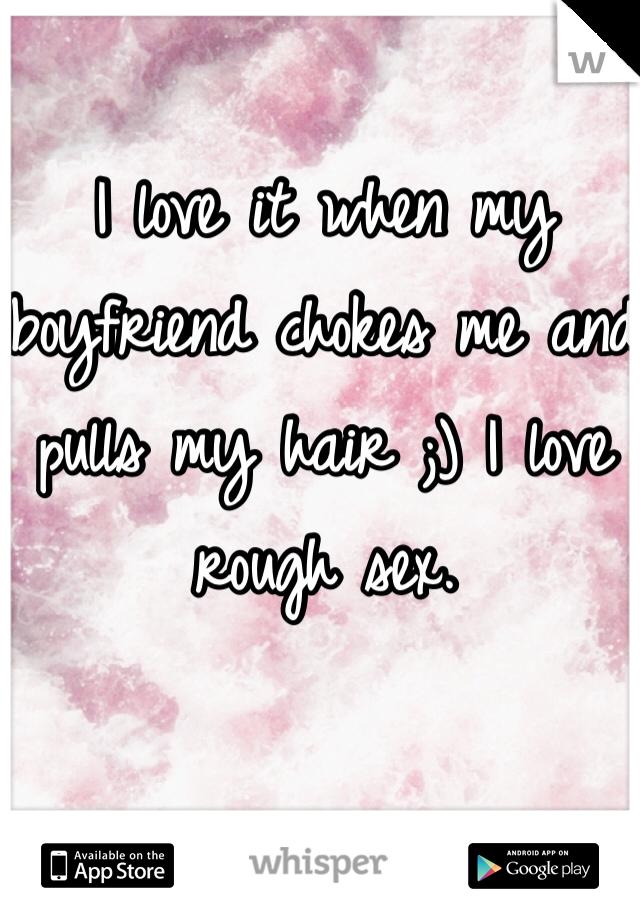 I love it when my boyfriend chokes me and pulls my hair ;) I love rough sex.