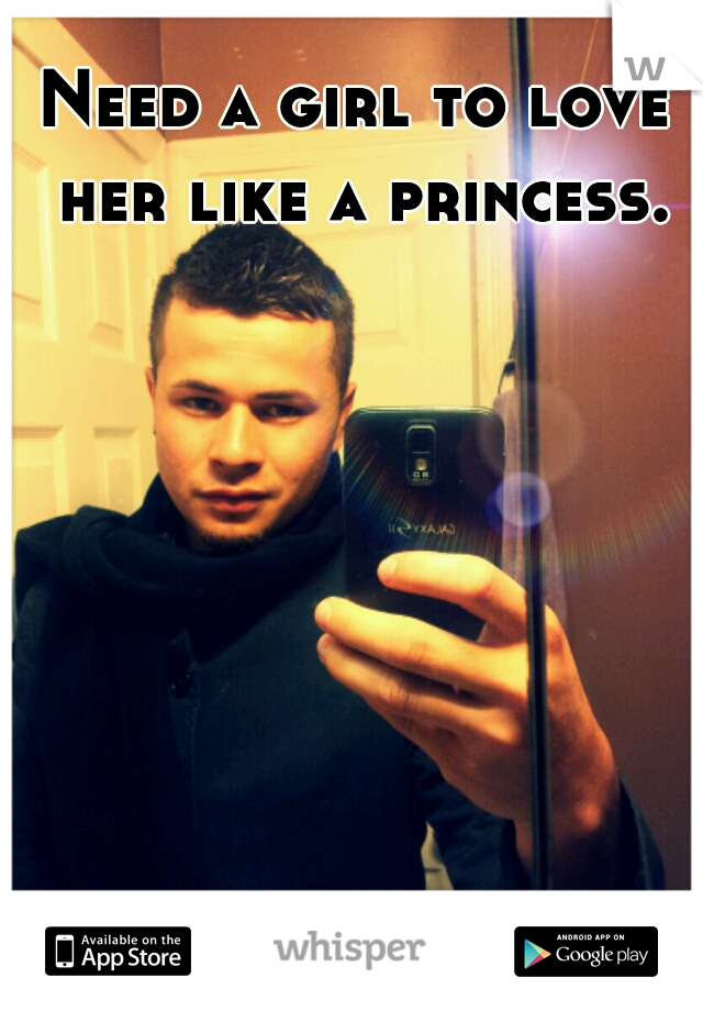 Need a girl to love her like a princess.