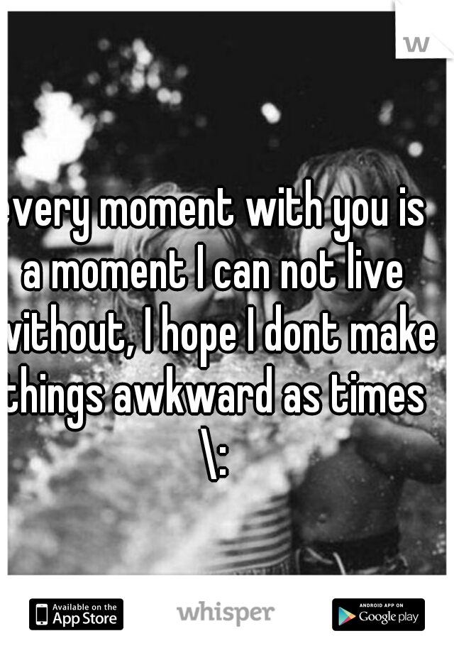 every moment with you is a moment I can not live without, I hope I dont make things awkward as times \: