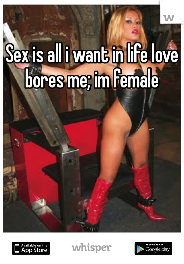 Sex is all i want in life love bores me; im female
