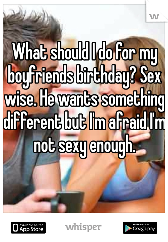 What should I do for my boyfriends birthday? Sex wise. He wants something different but I'm afraid I'm not sexy enough.
