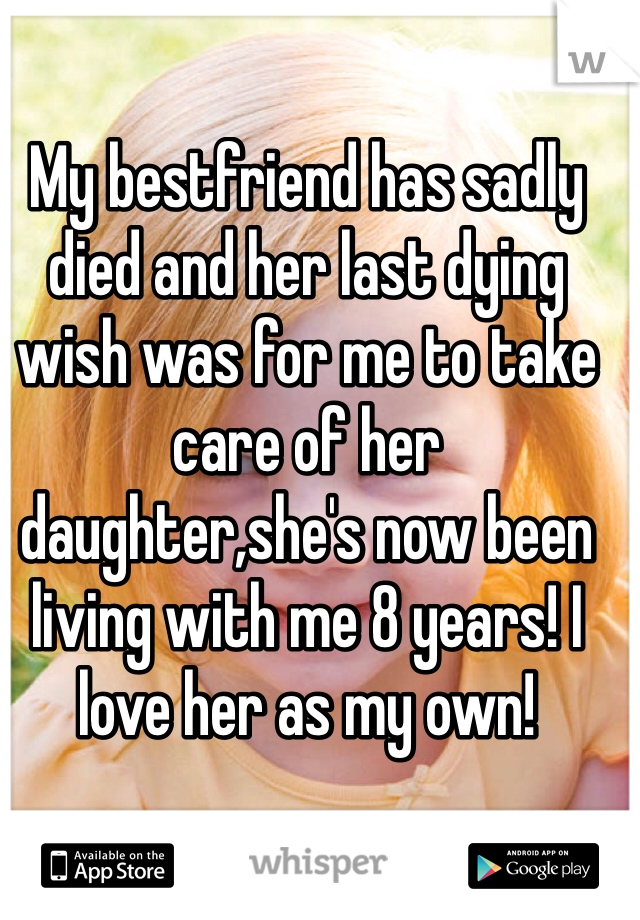 My bestfriend has sadly died and her last dying wish was for me to take care of her daughter,she's now been living with me 8 years! I love her as my own!