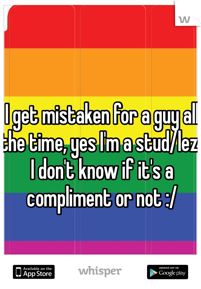 I get mistaken for a guy all the time, yes I'm a stud/lez. I don't know if it's a compliment or not :/