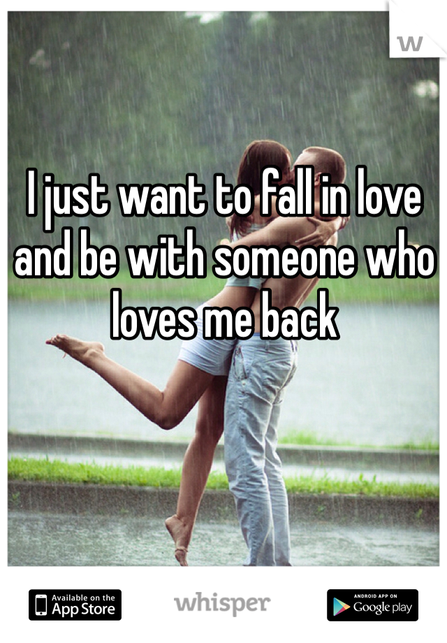 I just want to fall in love and be with someone who loves me back