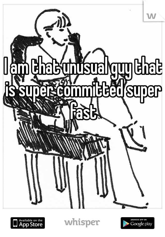 I am that unusual guy that is super committed super fast