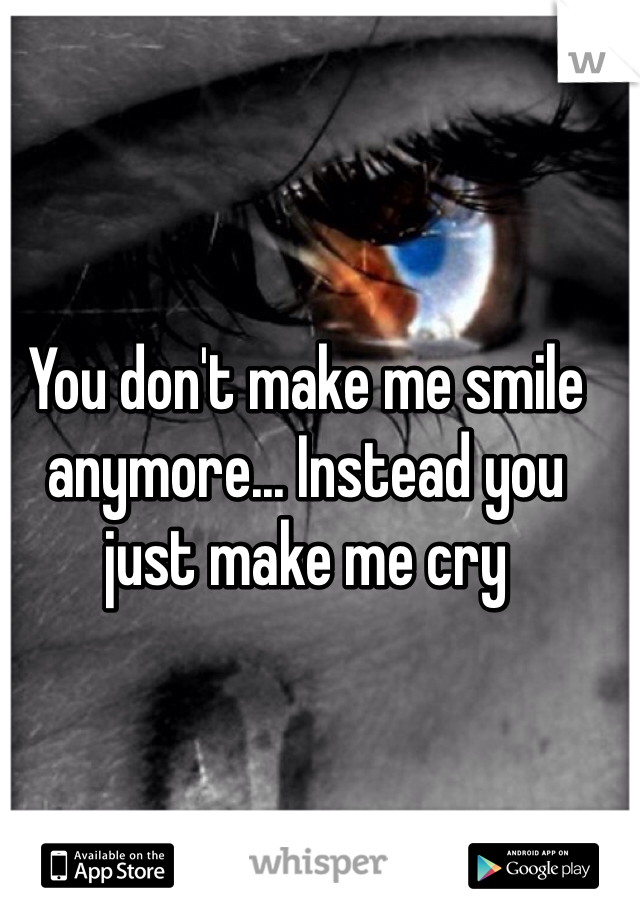 You don't make me smile anymore... Instead you just make me cry