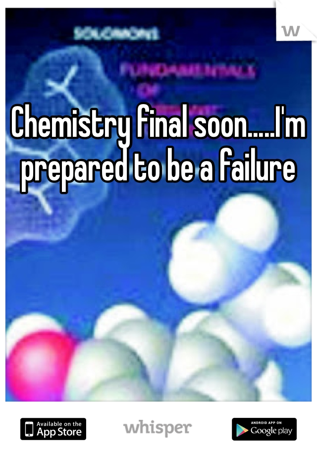 Chemistry final soon.....I'm prepared to be a failure