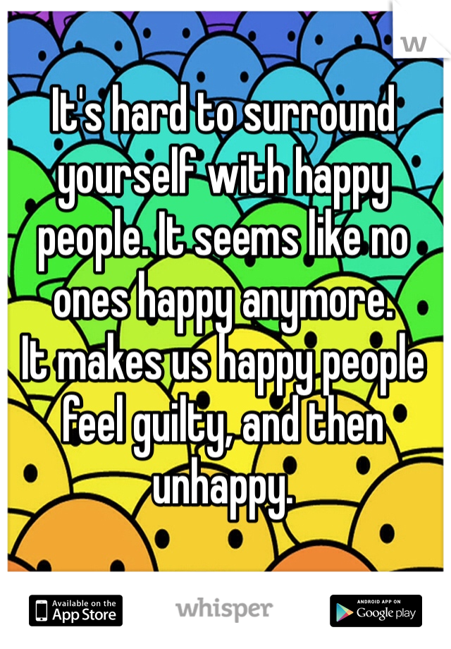 It's hard to surround yourself with happy people. It seems like no ones happy anymore.  It makes us happy people feel guilty, and then unhappy.