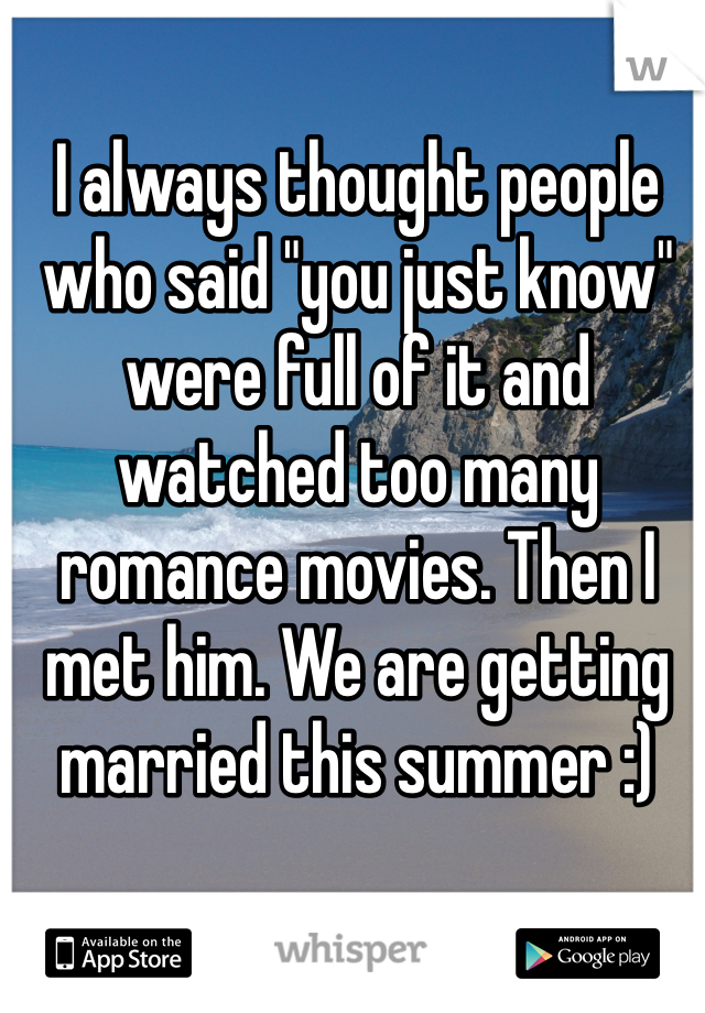 """I always thought people who said """"you just know"""" were full of it and watched too many romance movies. Then I met him. We are getting married this summer :)"""