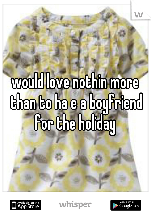 would love nothin more than to ha e a boyfriend for the holiday