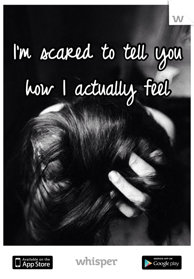 I'm scared to tell you how I actually feel