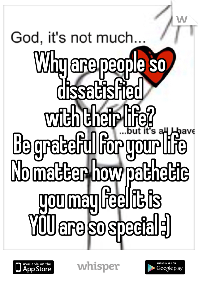 Why are people so dissatisfied with their life? Be grateful for your life No matter how pathetic you may feel it is YOU are so special :)