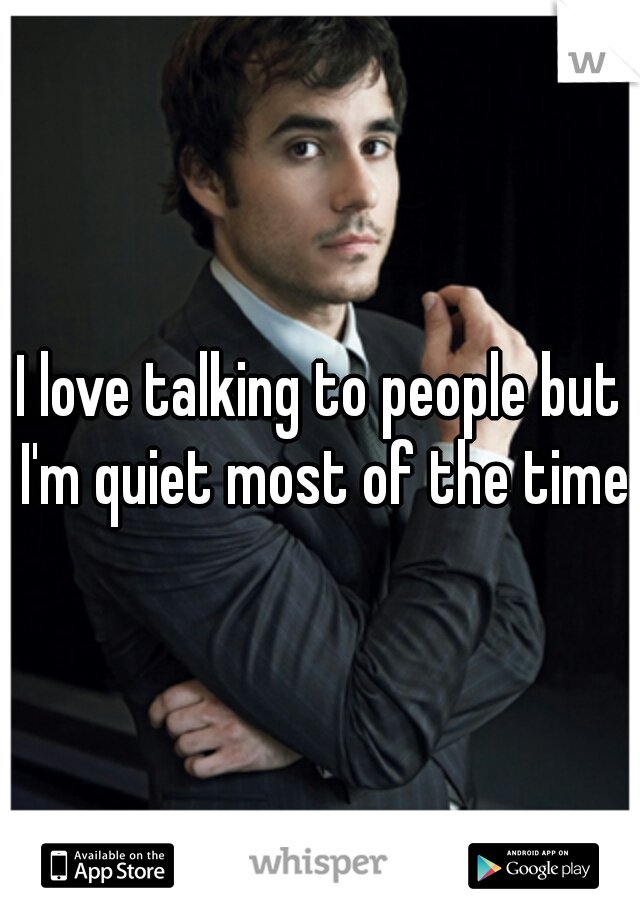 I love talking to people but I'm quiet most of the time