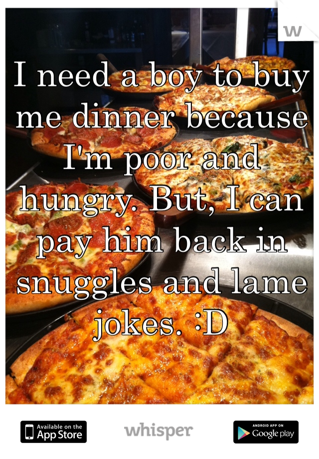 I need a boy to buy me dinner because I'm poor and hungry. But, I can pay him back in snuggles and lame jokes. :D