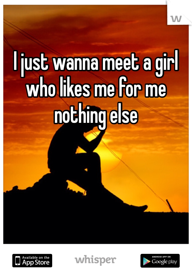 I just wanna meet a girl who likes me for me nothing else