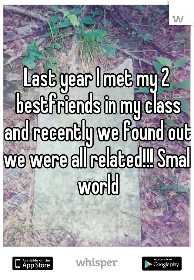 Last year I met my 2 bestfriends in my class and recently we found out we were all related!!! Small world