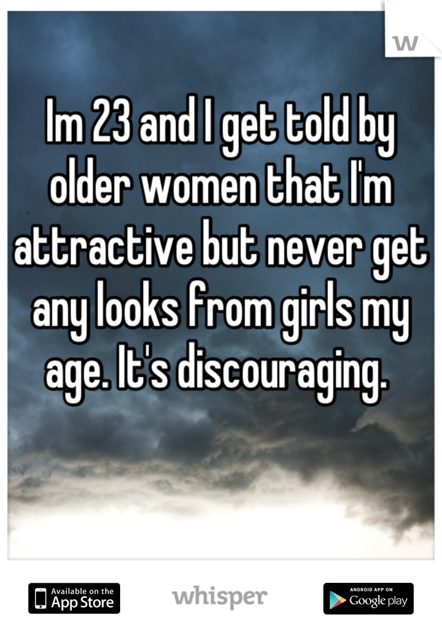 Im 23 and I get told by older women that I'm attractive but never get any looks from girls my age. It's discouraging.