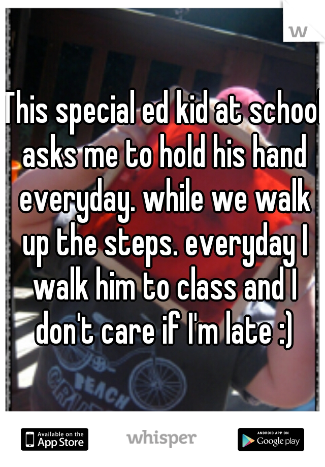 This special ed kid at school asks me to hold his hand everyday. while we walk up the steps. everyday I walk him to class and I don't care if I'm late :)