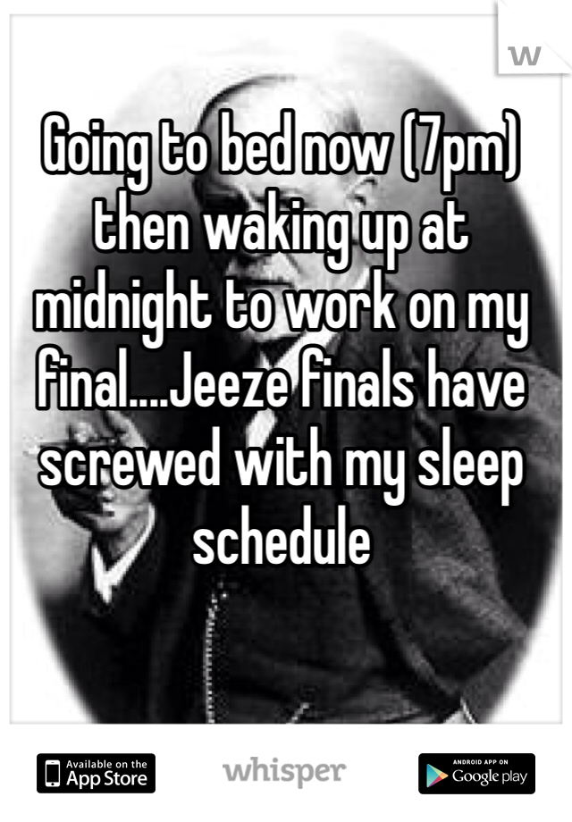 Going to bed now (7pm) then waking up at midnight to work on my final....Jeeze finals have screwed with my sleep schedule